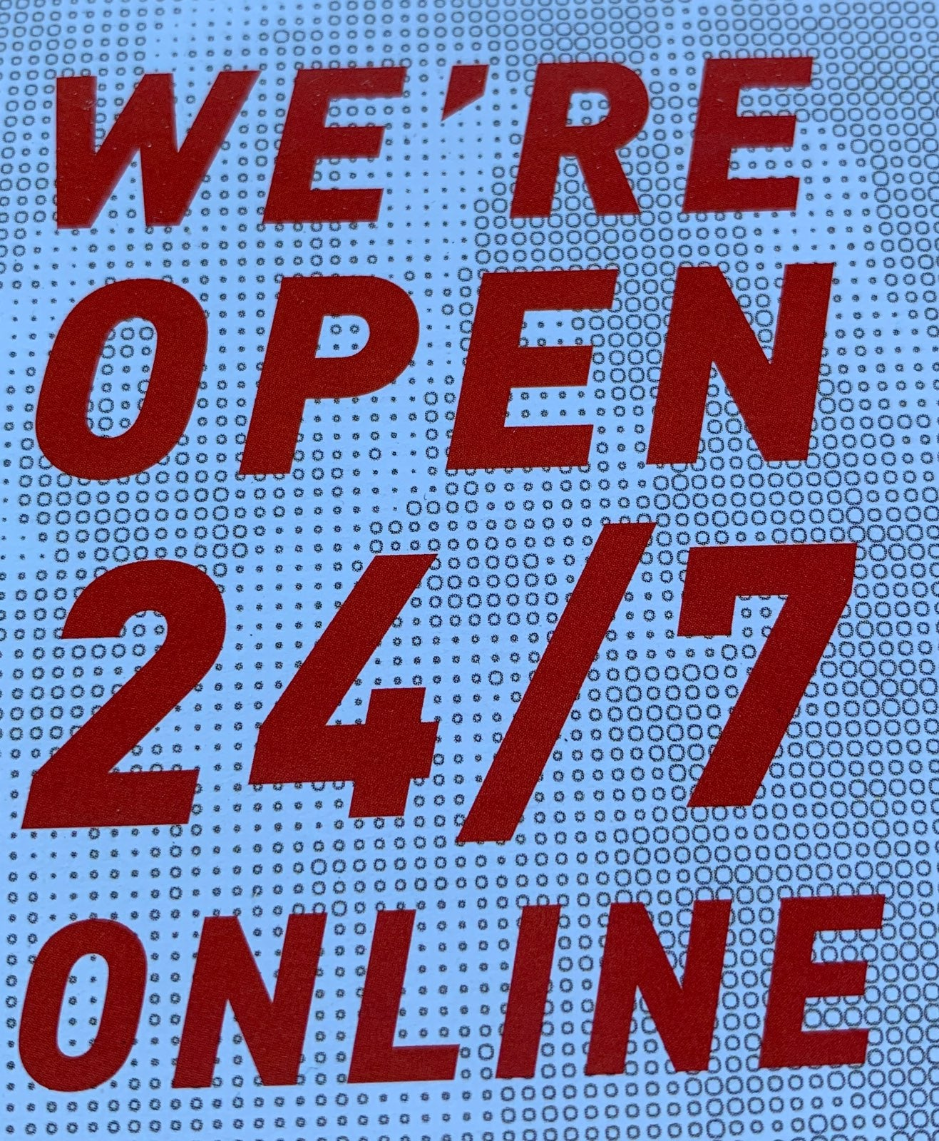 Yes We Are Open 24/7 Online
